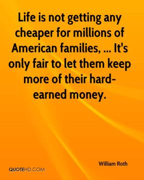 William Roth  - Life is not getting any cheaper for millions of American families, ... It's only fair to let them keep more of their hard-earned money.