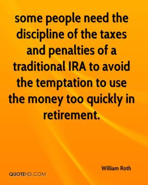 William Roth  - some people need the discipline of the taxes and penalties of a traditional IRA to avoid the temptation to use the money too quickly in retirement.