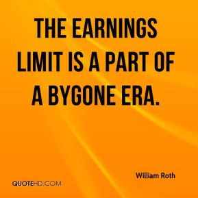 William Roth  - The earnings limit is a part of a bygone era.