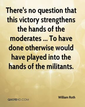 William Roth  - There's no question that this victory strengthens the hands of the moderates ... To have done otherwise would have played into the hands of the militants.