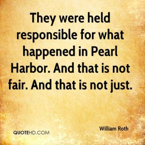 William Roth  - They were held responsible for what happened in Pearl Harbor. And that is not fair. And that is not just.
