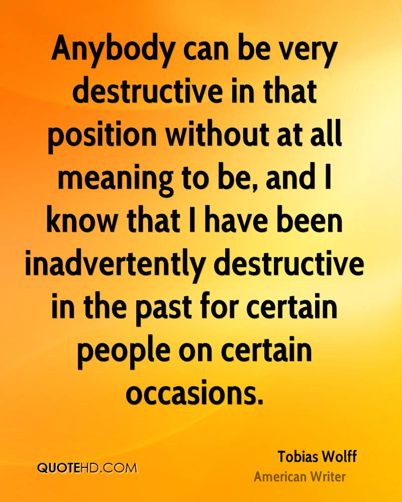 Anybody can be very destructive in that position without at all meaning to be, and I know that I have been inadvertently destructive in the past for certain people on certain occasions.