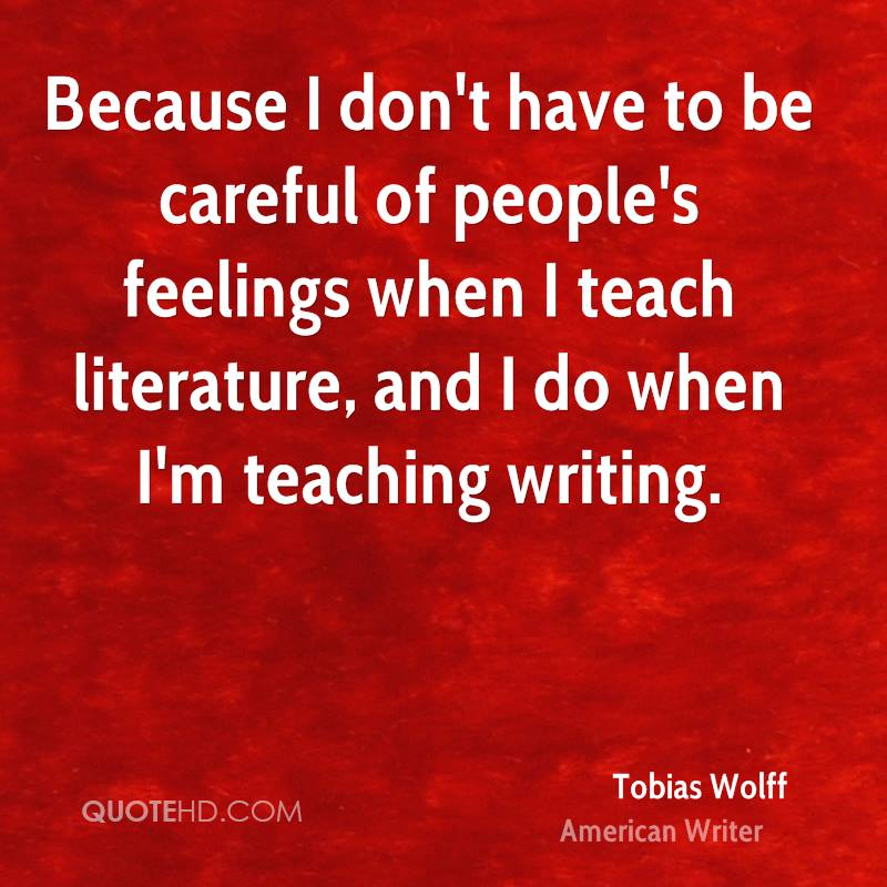 Because I don't have to be careful of people's feelings when I teach literature, and I do when I'm teaching writing.
