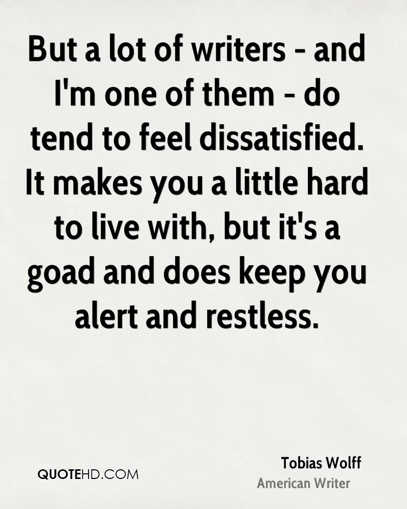 But a lot of writers - and I'm one of them - do tend to feel dissatisfied. It makes you a little hard to live with, but it's a goad and does keep you alert and restless.