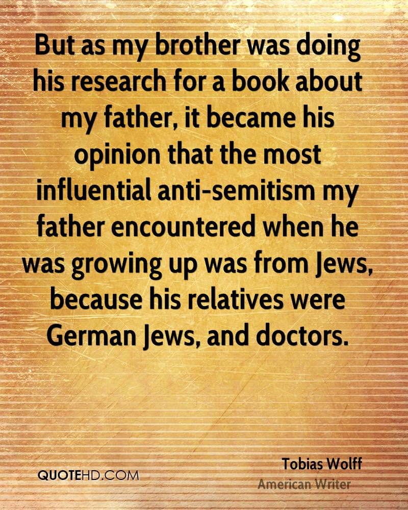 But as my brother was doing his research for a book about my father, it became his opinion that the most influential anti-semitism my father encountered when he was growing up was from Jews, because his relatives were German Jews, and doctors.
