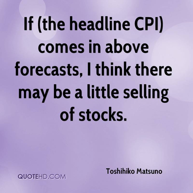 If (the headline CPI) comes in above forecasts, I think there may be a little selling of stocks.