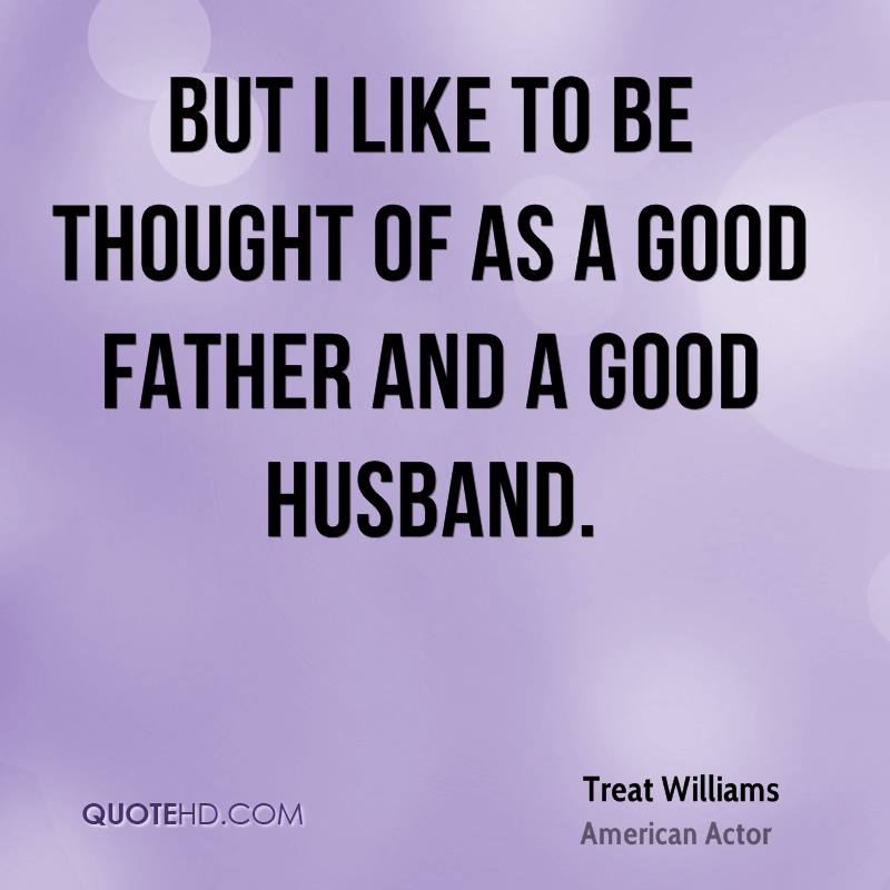 But I like to be thought of as a good father and a good husband.