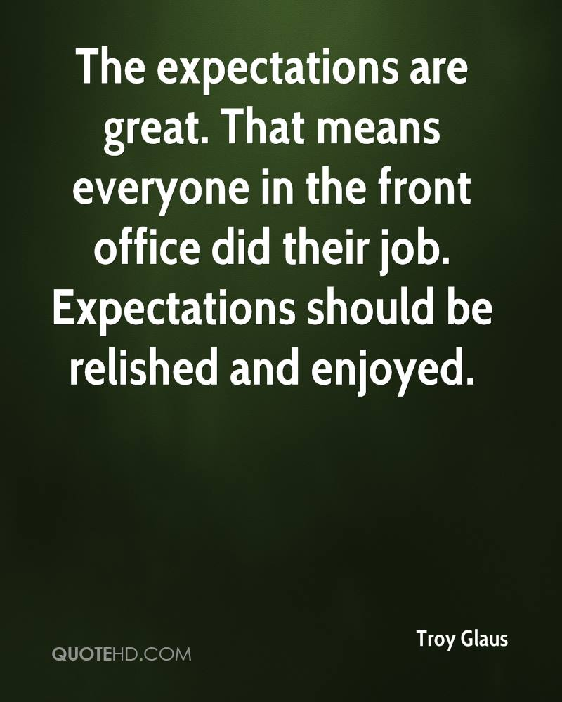 The expectations are great. That means everyone in the front office did their job. Expectations should be relished and enjoyed.
