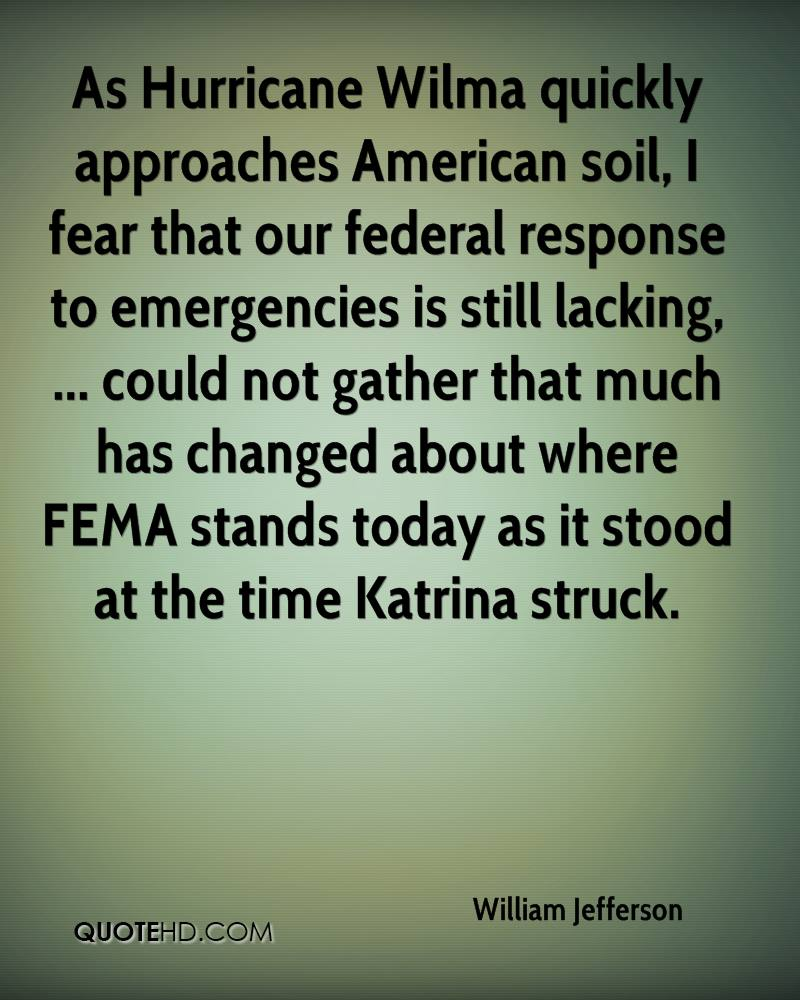 As Hurricane Wilma quickly approaches American soil, I fear that our federal response to emergencies is still lacking, ... could not gather that much has changed about where FEMA stands today as it stood at the time Katrina struck.