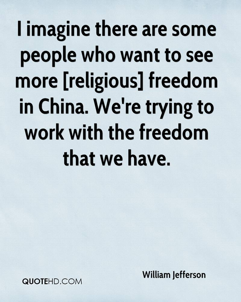 I imagine there are some people who want to see more [religious] freedom in China. We're trying to work with the freedom that we have.