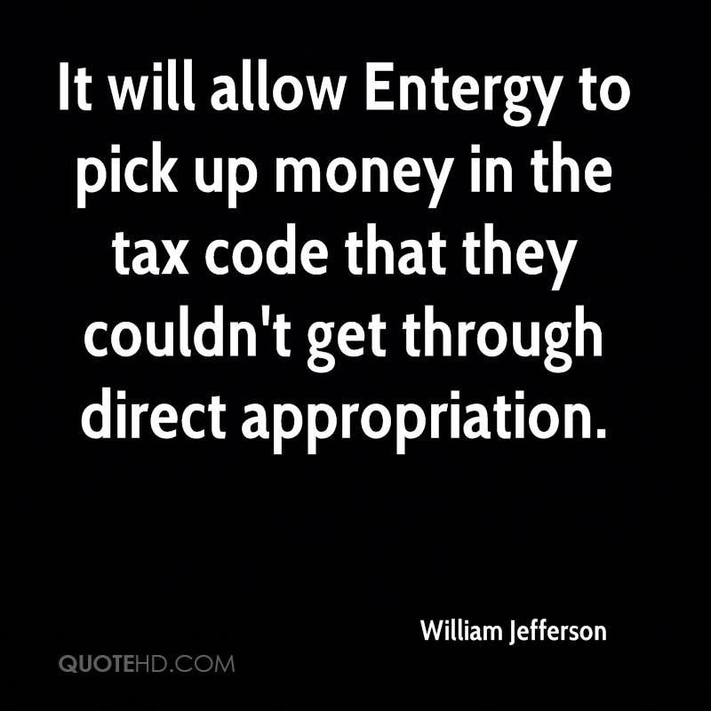 It will allow Entergy to pick up money in the tax code that they couldn't get through direct appropriation.