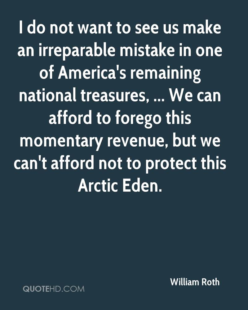 I do not want to see us make an irreparable mistake in one of America's remaining national treasures, ... We can afford to forego this momentary revenue, but we can't afford not to protect this Arctic Eden.