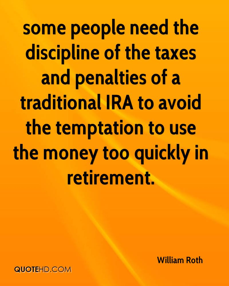 some people need the discipline of the taxes and penalties of a traditional IRA to avoid the temptation to use the money too quickly in retirement.