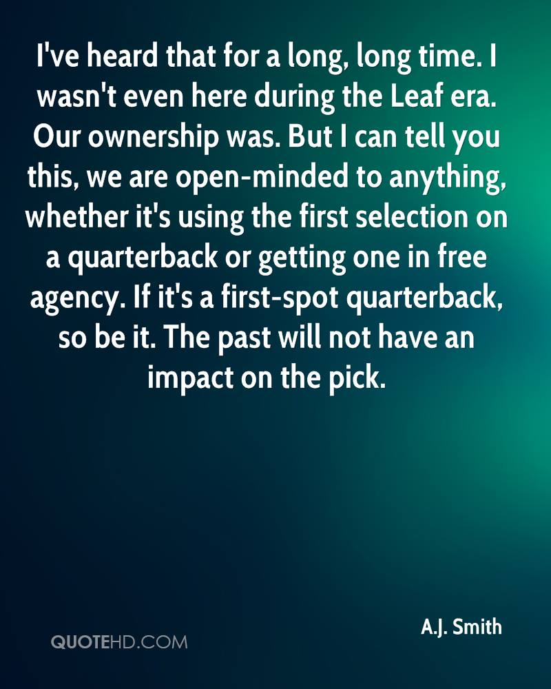 I've heard that for a long, long time. I wasn't even here during the Leaf era. Our ownership was. But I can tell you this, we are open-minded to anything, whether it's using the first selection on a quarterback or getting one in free agency. If it's a first-spot quarterback, so be it. The past will not have an impact on the pick.