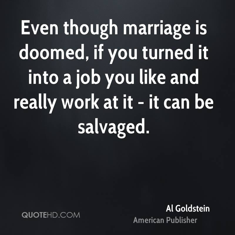 Even though marriage is doomed, if you turned it into a job you like and really work at it - it can be salvaged.