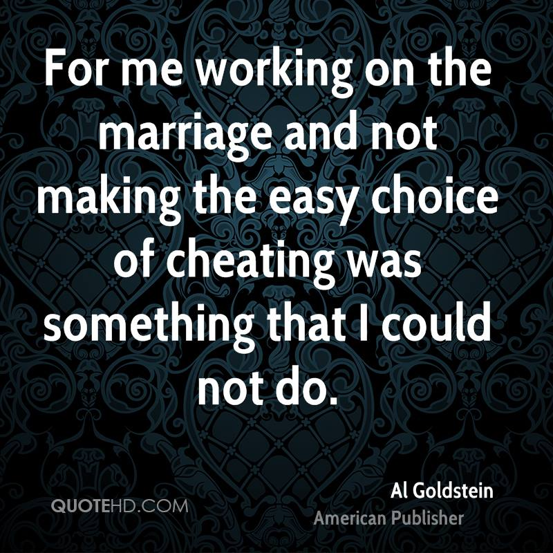 For me working on the marriage and not making the easy choice of cheating was something that I could not do.