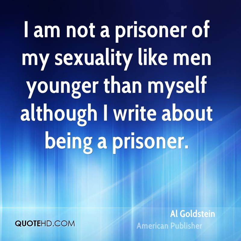I am not a prisoner of my sexuality like men younger than myself although I write about being a prisoner.