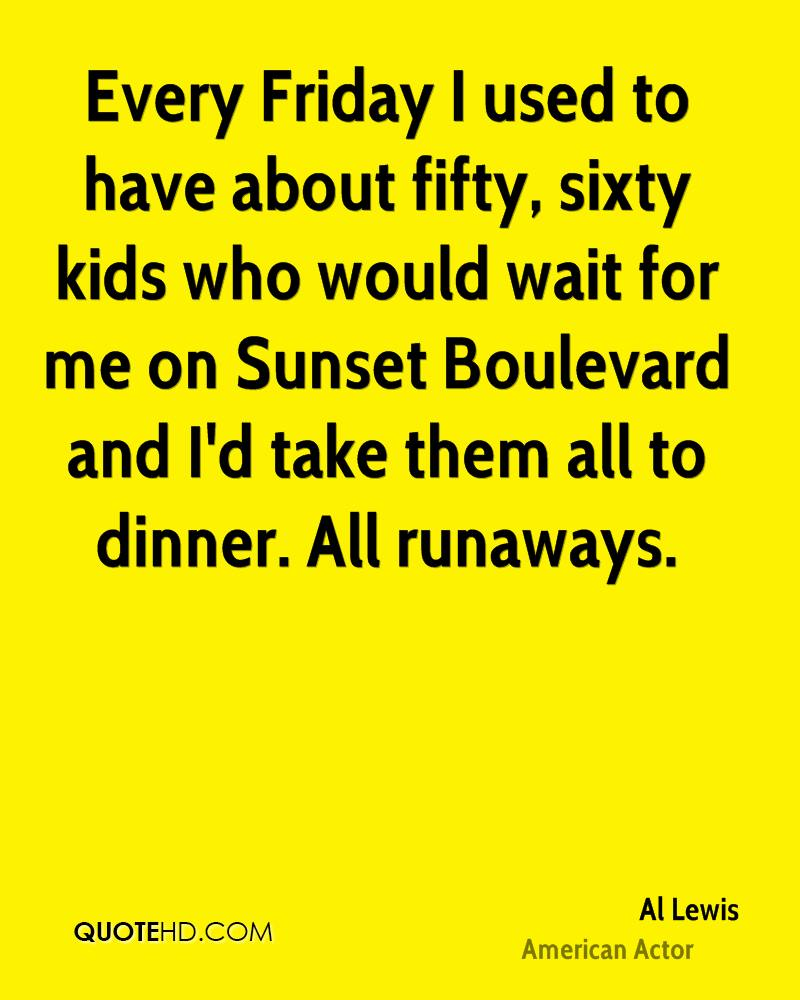 Every Friday I used to have about fifty, sixty kids who would wait for me on Sunset Boulevard and I'd take them all to dinner. All runaways.