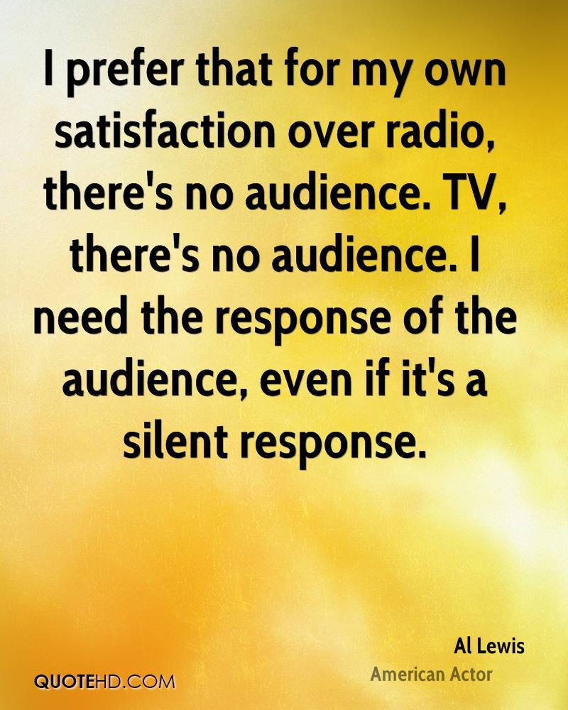 I prefer that for my own satisfaction over radio, there's no audience. TV, there's no audience. I need the response of the audience, even if it's a silent response.