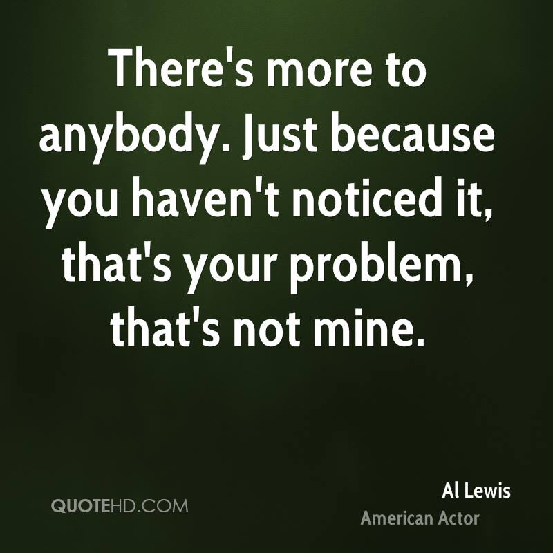 There's more to anybody. Just because you haven't noticed it, that's your problem, that's not mine.