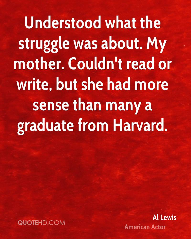 Understood what the struggle was about. My mother. Couldn't read or write, but she had more sense than many a graduate from Harvard.