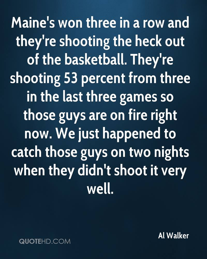 Maine's won three in a row and they're shooting the heck out of the basketball. They're shooting 53 percent from three in the last three games so those guys are on fire right now. We just happened to catch those guys on two nights when they didn't shoot it very well.