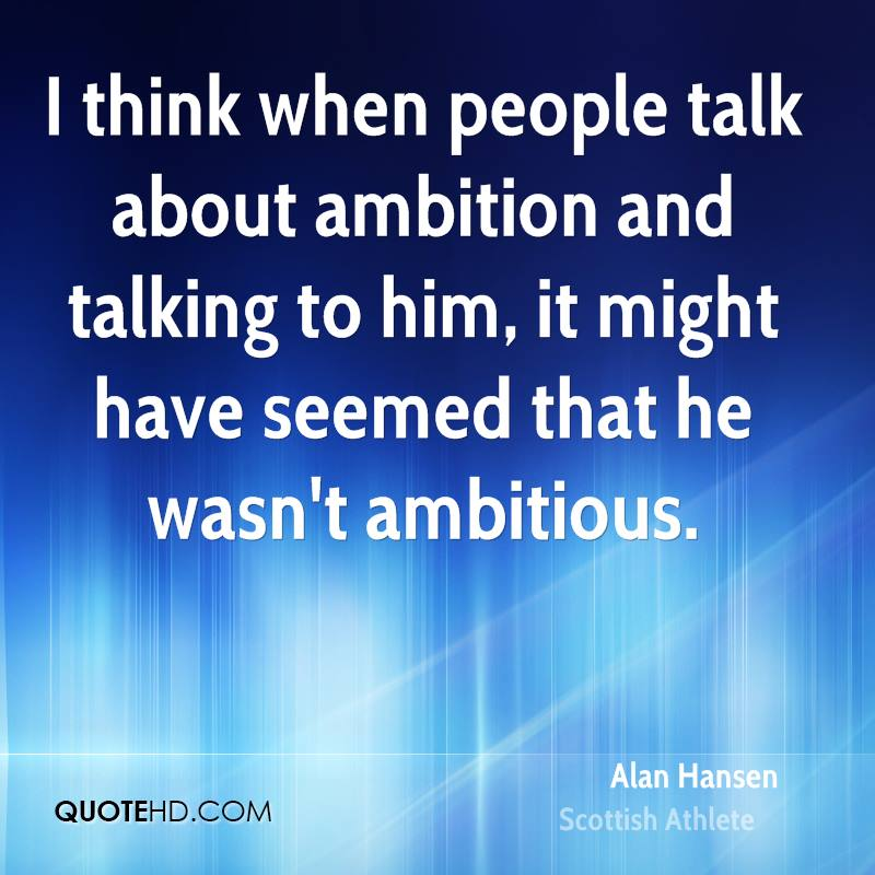 I think when people talk about ambition and talking to him, it might have seemed that he wasn't ambitious.