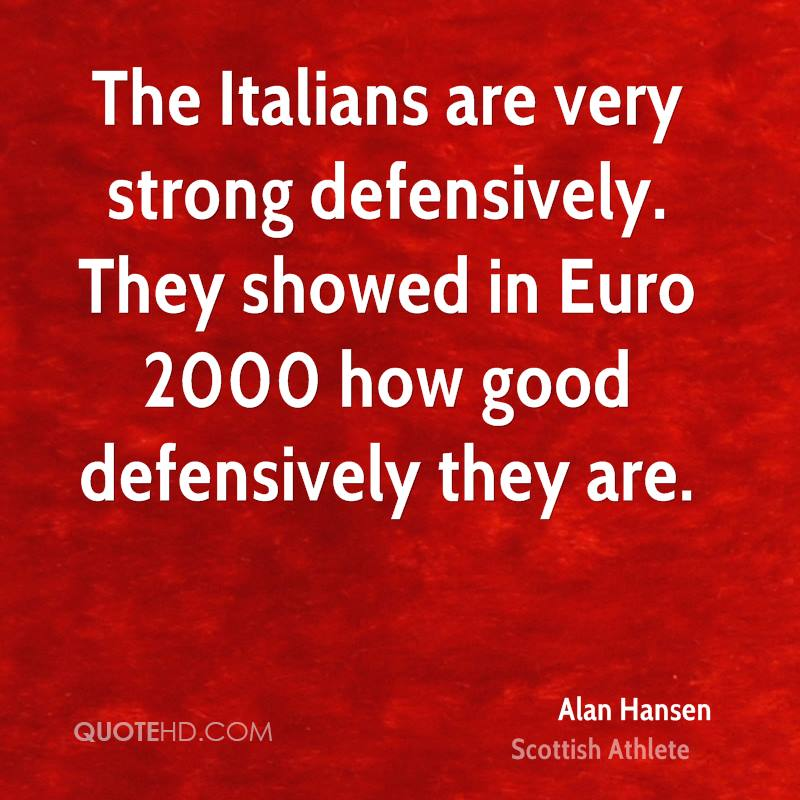 The Italians are very strong defensively. They showed in Euro 2000 how good defensively they are.