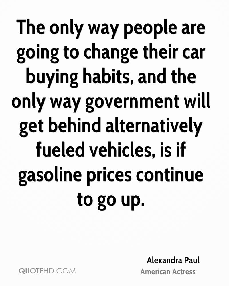 The only way people are going to change their car buying habits, and the only way government will get behind alternatively fueled vehicles, is if gasoline prices continue to go up.