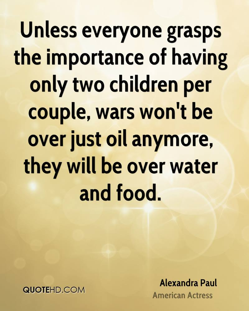Unless everyone grasps the importance of having only two children per couple, wars won't be over just oil anymore, they will be over water and food.