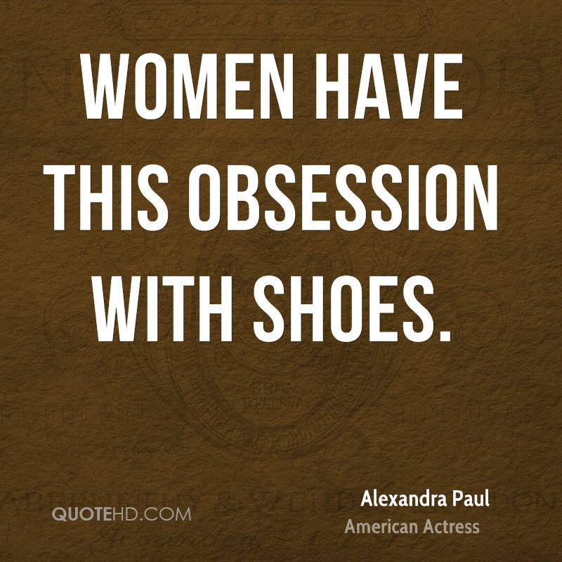 Women have this obsession with shoes.