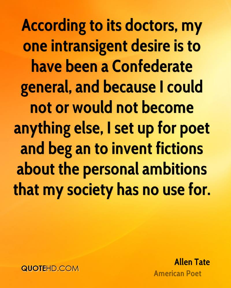 According to its doctors, my one intransigent desire is to have been a Confederate general, and because I could not or would not become anything else, I set up for poet and beg an to invent fictions about the personal ambitions that my society has no use for.