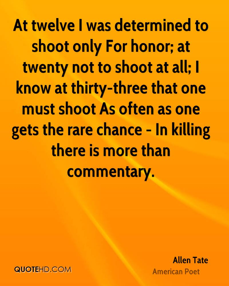 At twelve I was determined to shoot only For honor; at twenty not to shoot at all; I know at thirty-three that one must shoot As often as one gets the rare chance - In killing there is more than commentary.