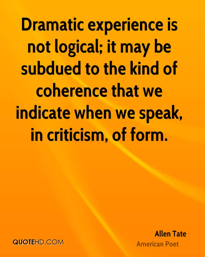 Dramatic experience is not logical; it may be subdued to the kind of coherence that we indicate when we speak, in criticism, of form.