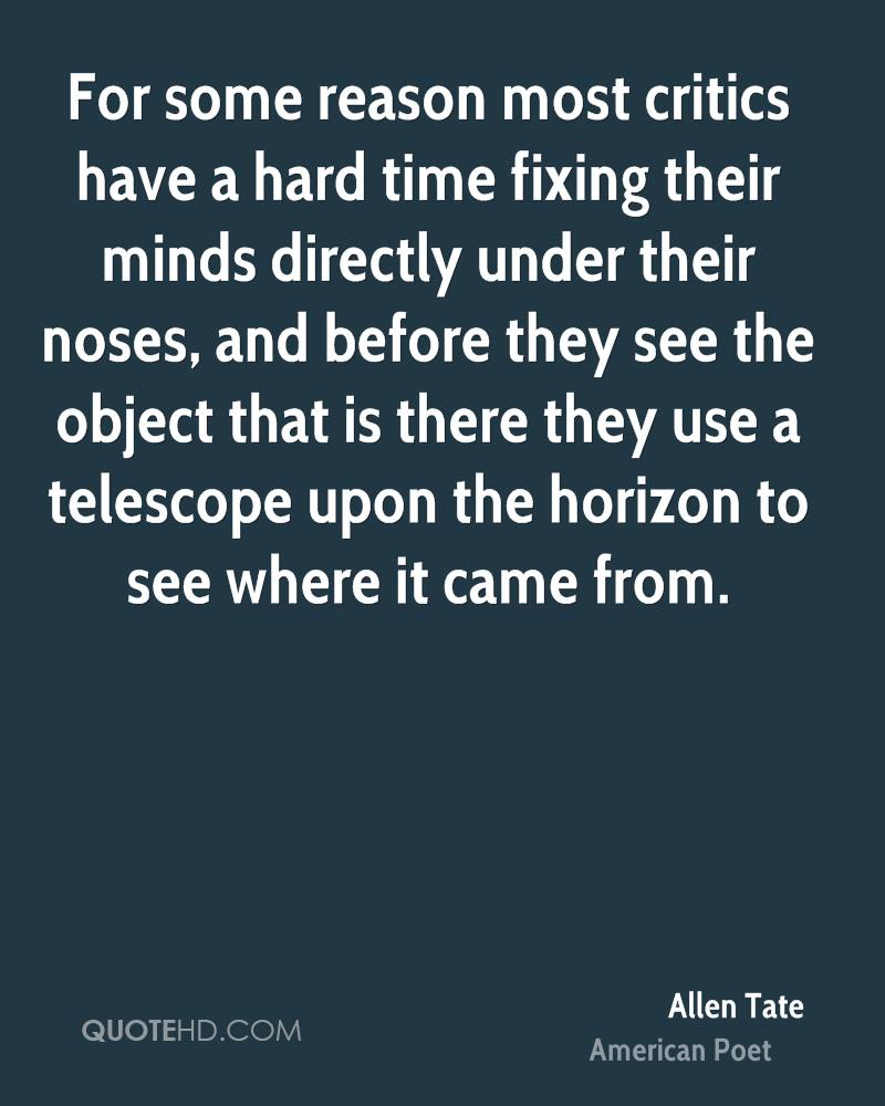 For some reason most critics have a hard time fixing their minds directly under their noses, and before they see the object that is there they use a telescope upon the horizon to see where it came from.