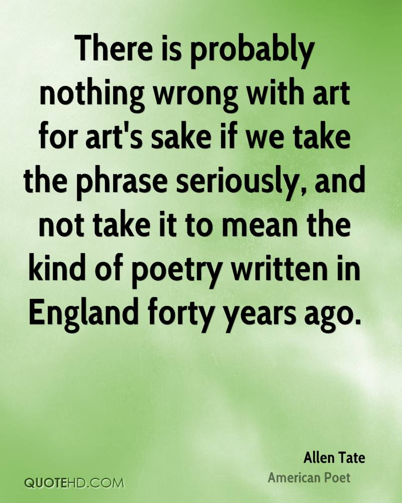 There is probably nothing wrong with art for art's sake if we take the phrase seriously, and not take it to mean the kind of poetry written in England forty years ago.