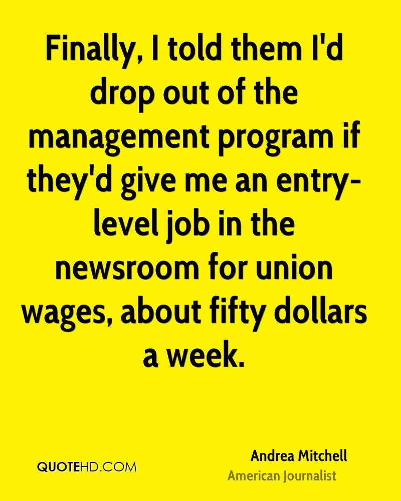 Finally, I told them I'd drop out of the management program if they'd give me an entry-level job in the newsroom for union wages, about fifty dollars a week.