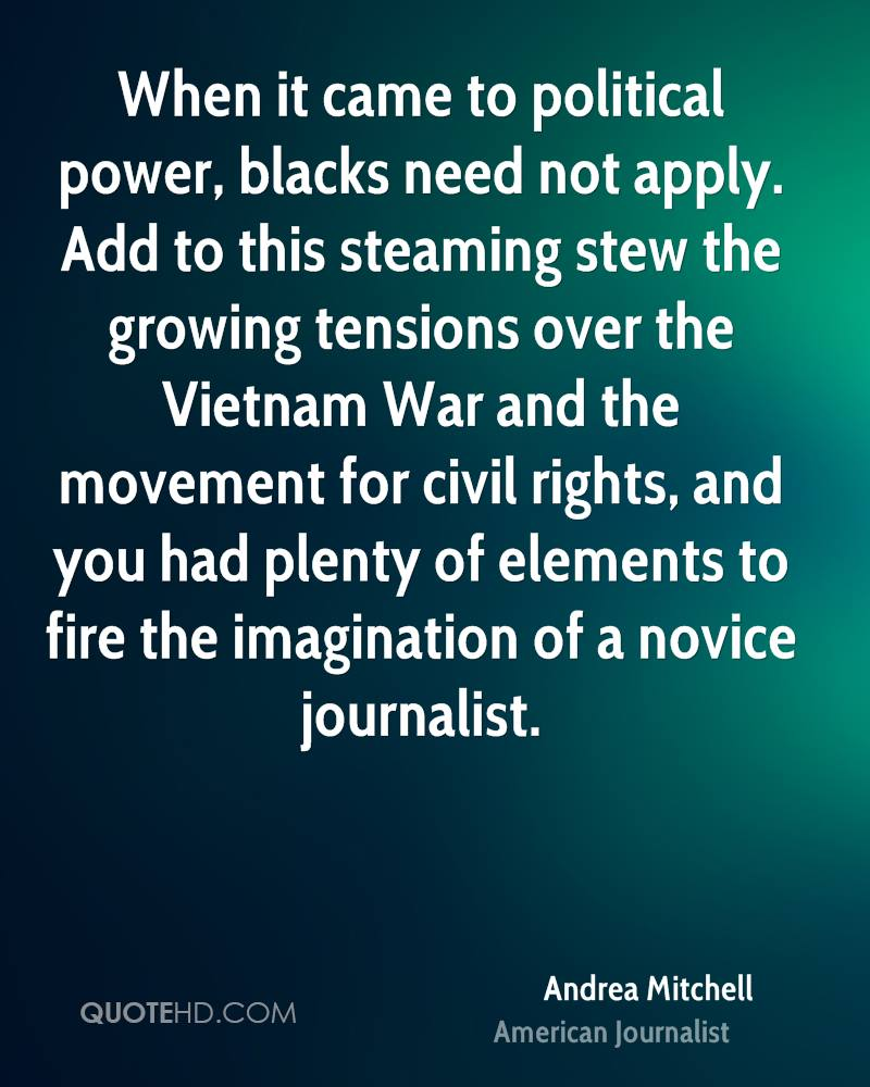 When it came to political power, blacks need not apply. Add to this steaming stew the growing tensions over the Vietnam War and the movement for civil rights, and you had plenty of elements to fire the imagination of a novice journalist.