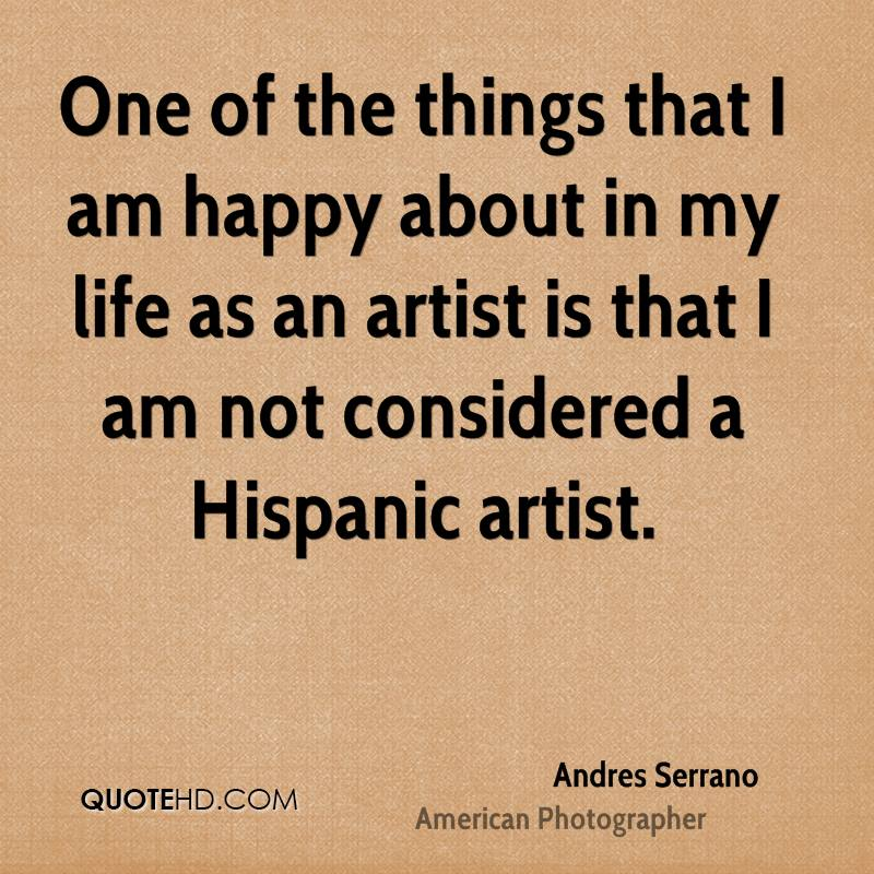 One of the things that I am happy about in my life as an artist is that I am not considered a Hispanic artist.