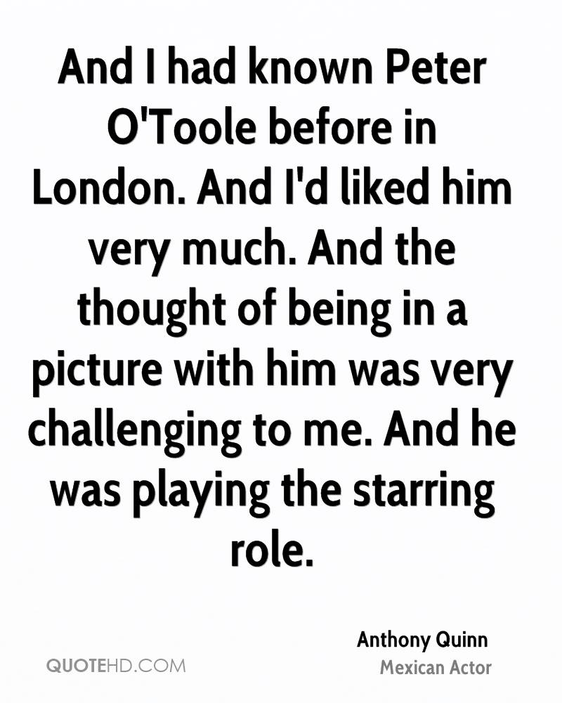 And I had known Peter O'Toole before in London. And I'd liked him very much. And the thought of being in a picture with him was very challenging to me. And he was playing the starring role.