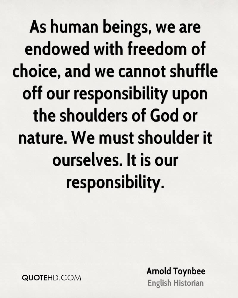 As human beings, we are endowed with freedom of choice, and we cannot shuffle off our responsibility upon the shoulders of God or nature. We must shoulder it ourselves. It is our responsibility.