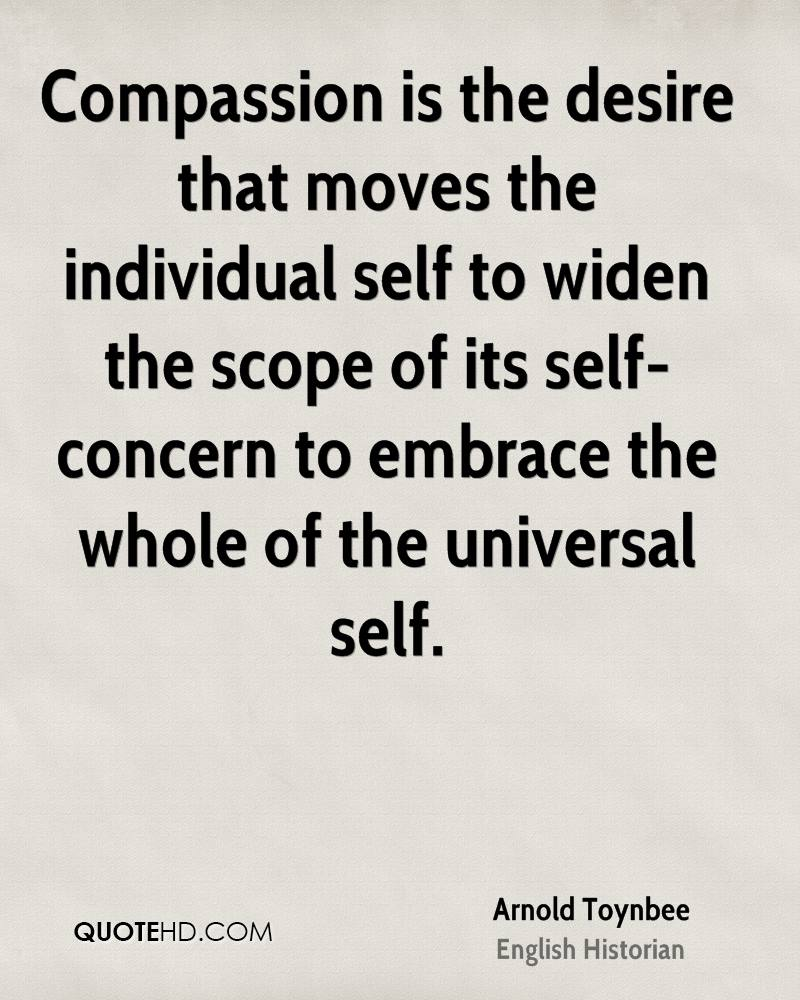 Compassion is the desire that moves the individual self to widen the scope of its self-concern to embrace the whole of the universal self.
