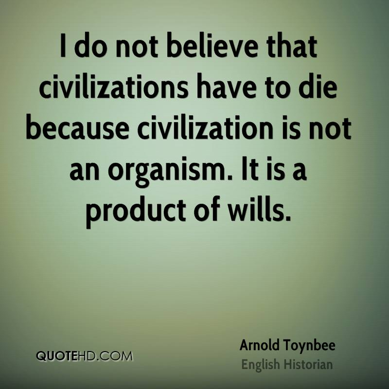I do not believe that civilizations have to die because civilization is not an organism. It is a product of wills.