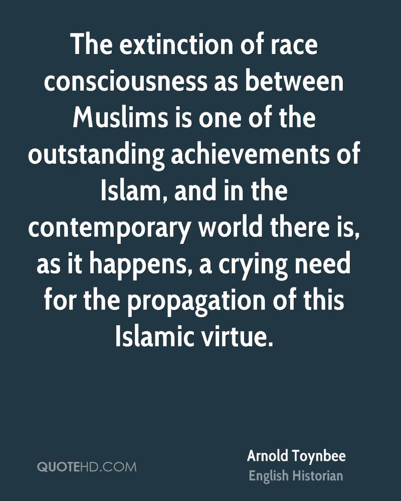 The extinction of race consciousness as between Muslims is one of the outstanding achievements of Islam, and in the contemporary world there is, as it happens, a crying need for the propagation of this Islamic virtue.