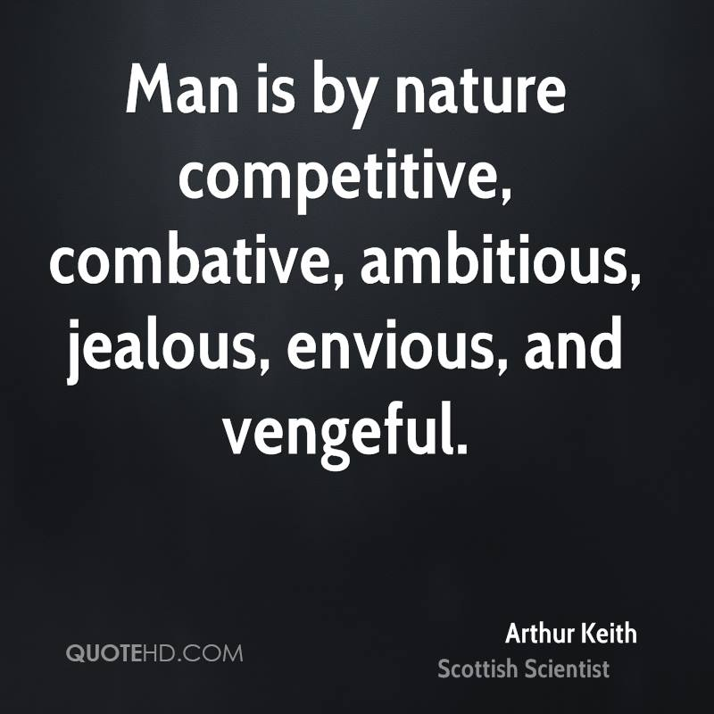 Man is by nature competitive, combative, ambitious, jealous, envious, and vengeful.