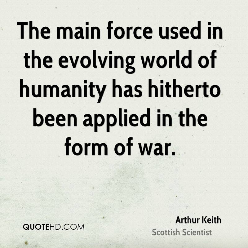 The main force used in the evolving world of humanity has hitherto been applied in the form of war.