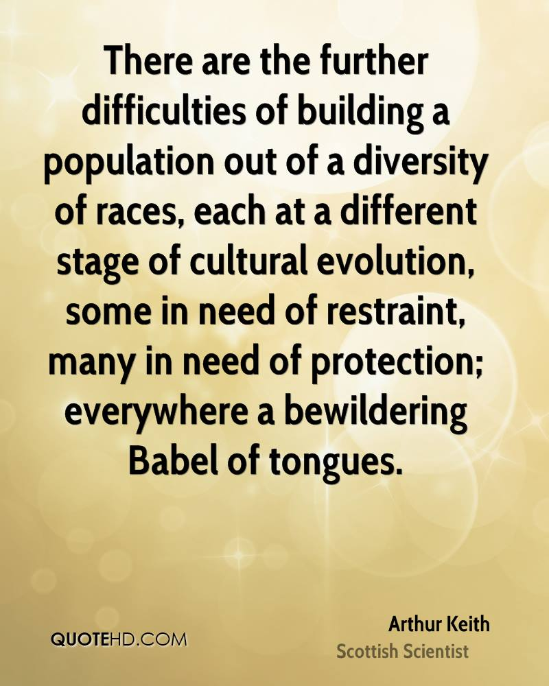 There are the further difficulties of building a population out of a diversity of races, each at a different stage of cultural evolution, some in need of restraint, many in need of protection; everywhere a bewildering Babel of tongues.
