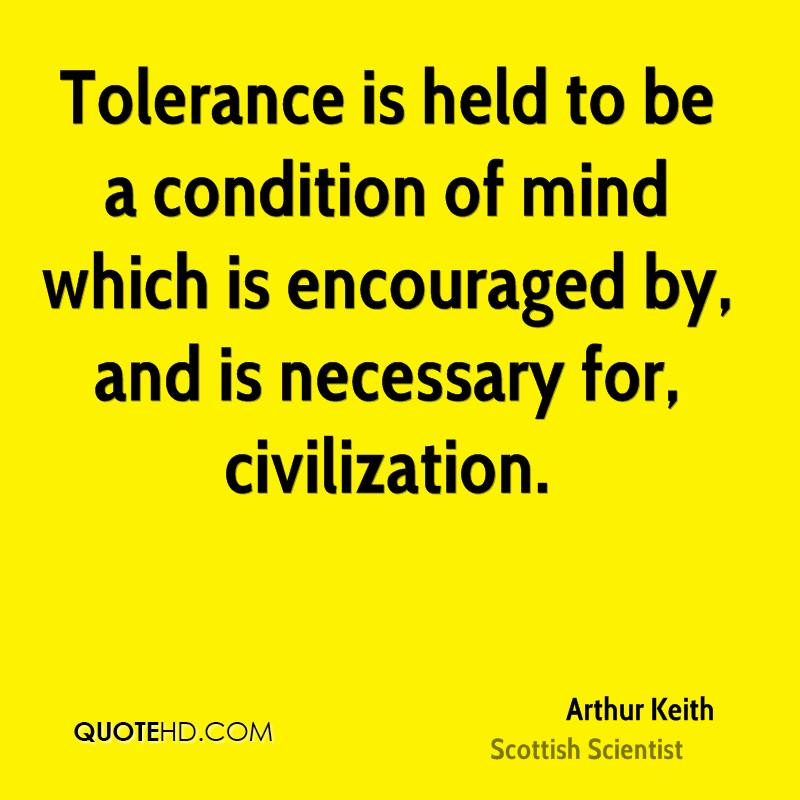 Tolerance is held to be a condition of mind which is encouraged by, and is necessary for, civilization.