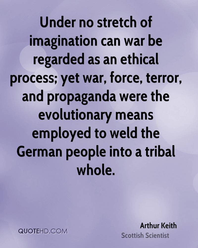 Under no stretch of imagination can war be regarded as an ethical process; yet war, force, terror, and propaganda were the evolutionary means employed to weld the German people into a tribal whole.