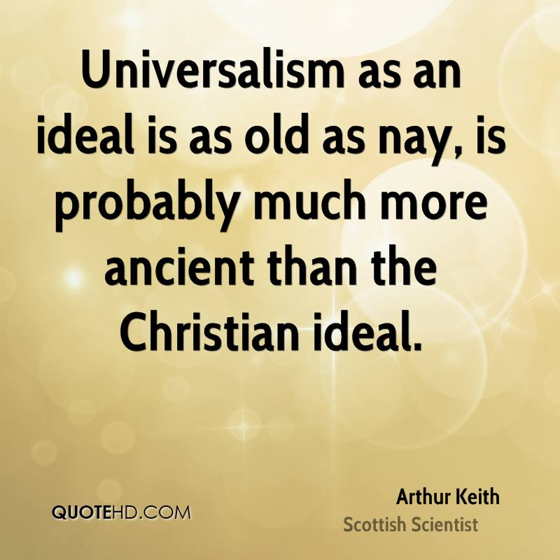 Universalism as an ideal is as old as nay, is probably much more ancient than the Christian ideal.